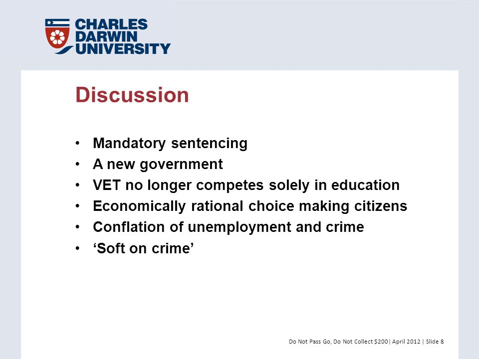 Do Not Pass Go, Do Not Collect $200| April 2012 | Slide 8 Mandatory sentencing A new government VET no longer competes solely in education Economically rational choice making citizens Conflation of unemployment and crime 'Soft on crime' Discussion
