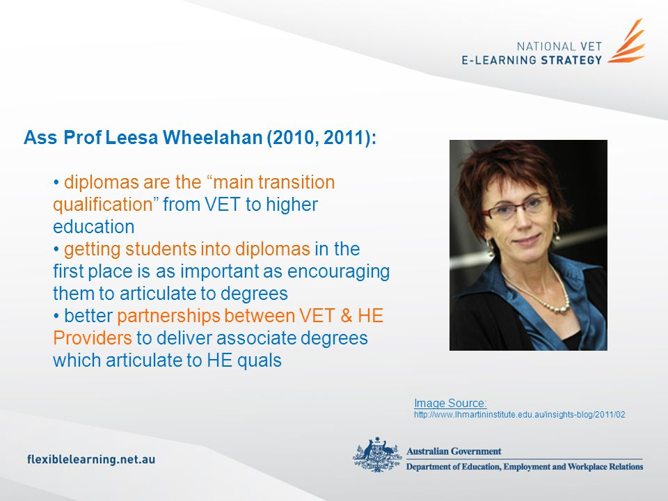 Ass Prof Leesa Wheelahan (2010, 2011): diplomas are the main transition qualification from VET to higher education getting students into diplomas in the first place is as important as encouraging them to articulate to degrees better partnerships between VET & HE Providers to deliver associate degrees which articulate to HE quals Image Source: http://www.lhmartininstitute.edu.au/insights-blog/2011/02