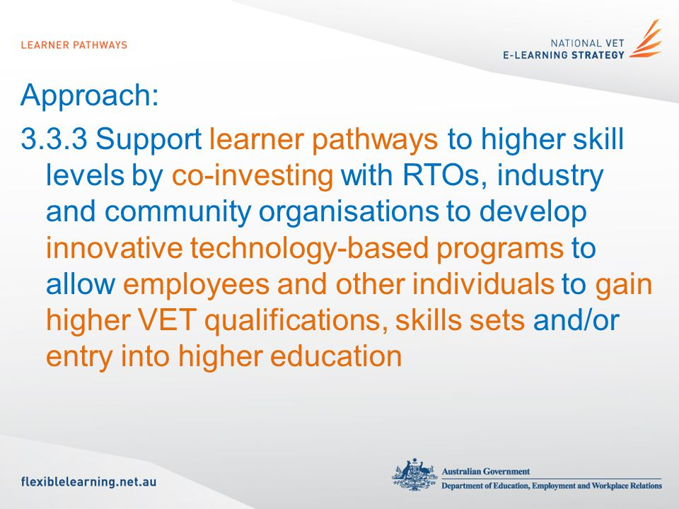 Approach: 3.3.3 Support learner pathways to higher skill levels by co-investing with RTOs, industry and community organisations to develop innovative technology-based programs to allow employees and other individuals to gain higher VET qualifications, skills sets and/or entry into higher education