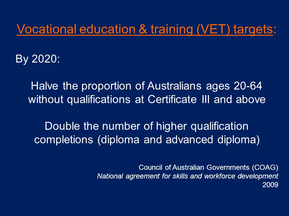 Vocational education & training (VET) targets: By 2020: Halve the proportion of Australians ages 20-64 without qualifications at Certificate III and above Double the number of higher qualification completions (diploma and advanced diploma) Council of Australian Governments (COAG) National agreement for skills and workforce development 2009