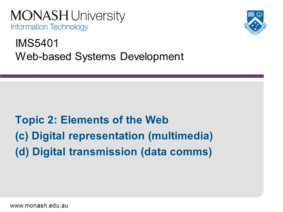 www.monash.edu.au IMS5401 Web-based Systems Development Topic 2: Elements of the Web (c) Digital representation (multimedia) (d) Digital transmission (data comms)