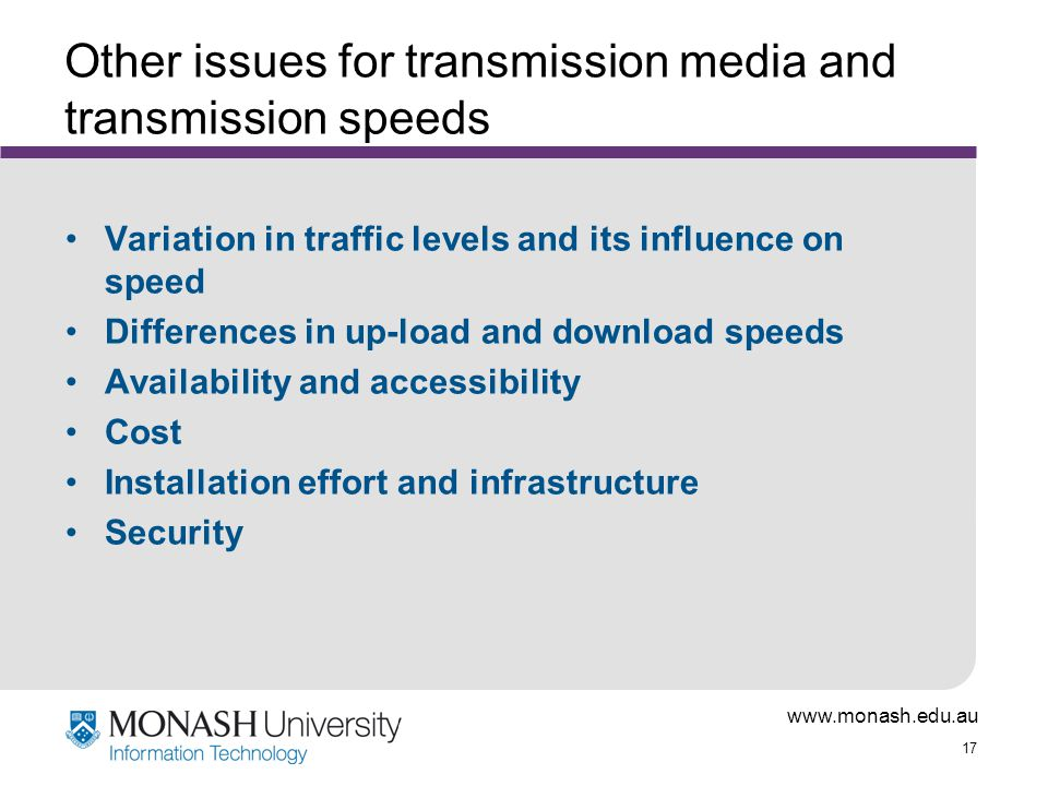 www.monash.edu.au 17 Other issues for transmission media and transmission speeds Variation in traffic levels and its influence on speed Differences in up-load and download speeds Availability and accessibility Cost Installation effort and infrastructure Security