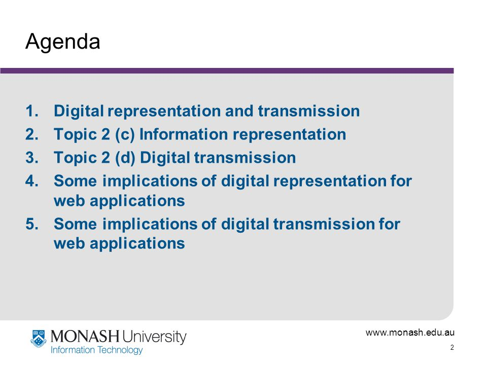 www.monash.edu.au 2 Agenda 1.Digital representation and transmission 2.Topic 2 (c) Information representation 3.Topic 2 (d) Digital transmission 4.Some implications of digital representation for web applications 5.Some implications of digital transmission for web applications