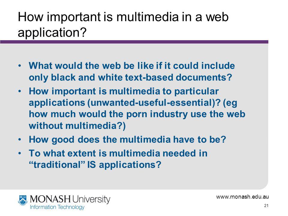 www.monash.edu.au 21 How important is multimedia in a web application.