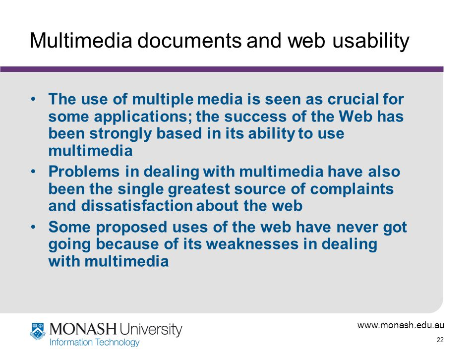 www.monash.edu.au 22 Multimedia documents and web usability The use of multiple media is seen as crucial for some applications; the success of the Web has been strongly based in its ability to use multimedia Problems in dealing with multimedia have also been the single greatest source of complaints and dissatisfaction about the web Some proposed uses of the web have never got going because of its weaknesses in dealing with multimedia