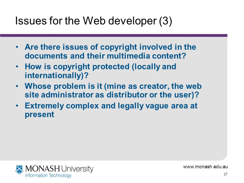 www.monash.edu.au 27 Issues for the Web developer (3) Are there issues of copyright involved in the documents and their multimedia content.