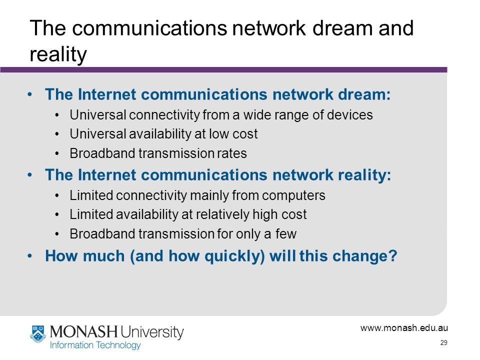 www.monash.edu.au 29 The communications network dream and reality The Internet communications network dream: Universal connectivity from a wide range of devices Universal availability at low cost Broadband transmission rates The Internet communications network reality: Limited connectivity mainly from computers Limited availability at relatively high cost Broadband transmission for only a few How much (and how quickly) will this change?