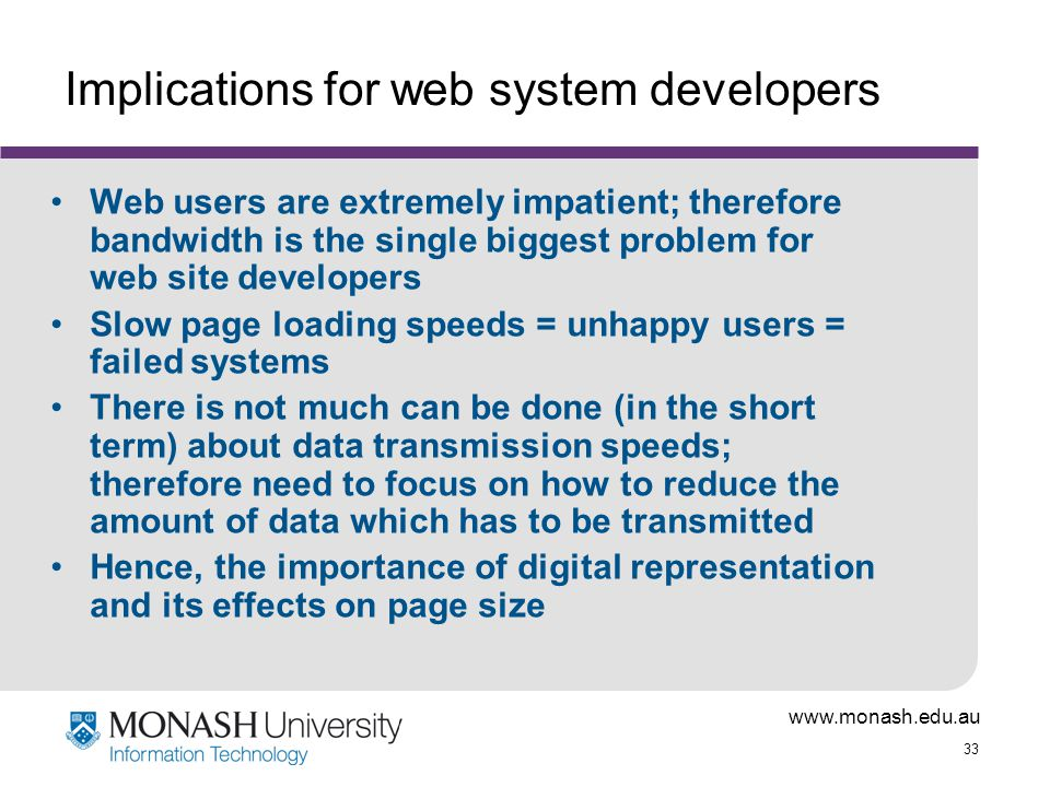 www.monash.edu.au 33 Implications for web system developers Web users are extremely impatient; therefore bandwidth is the single biggest problem for web site developers Slow page loading speeds = unhappy users = failed systems There is not much can be done (in the short term) about data transmission speeds; therefore need to focus on how to reduce the amount of data which has to be transmitted Hence, the importance of digital representation and its effects on page size