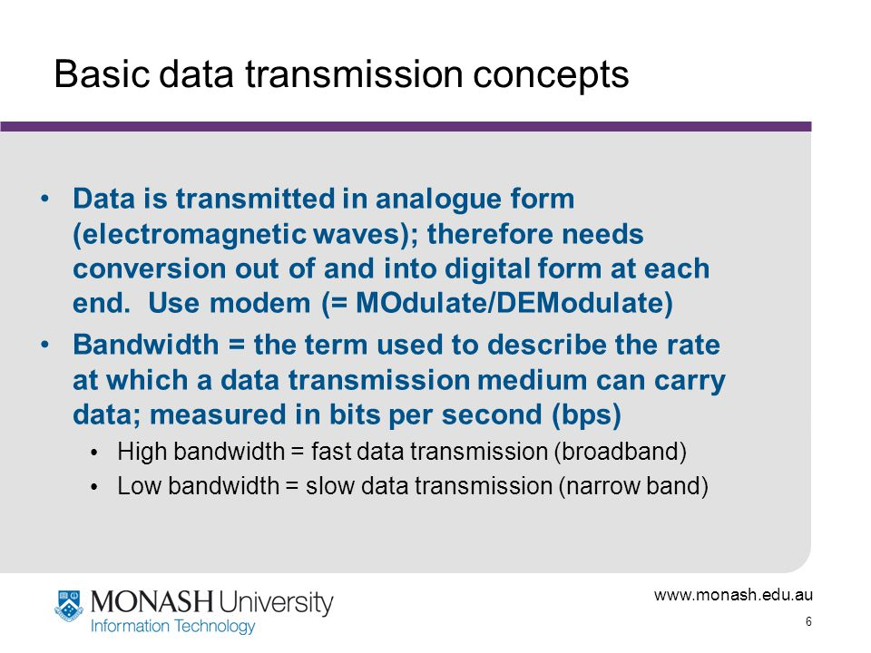 www.monash.edu.au 7 Some key features of digital representation and transmission Simplicity Clumsiness of representation (for all except numbers) Disadvantages for storage and processing Convenience and ease of transmission Cost in terms of speed of transmission Need and capability for compression
