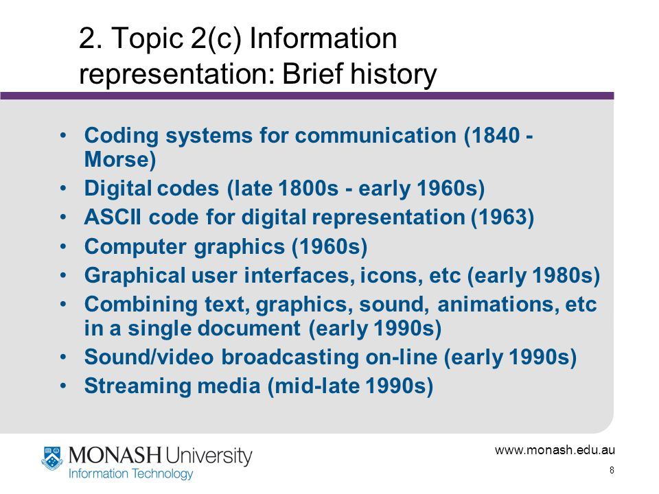 www.monash.edu.au 9 'Typical' file sizes A page of text = 3Kb A full screen graphic with 'normal' colours = 300Kb A full screen graphic with 'high quality' colours = 1Mb One minute of voice = 0.6Mb One minute of CD quality music = 5-10 Mb One second of high quality full screen video = 25- 30Mb (Remember, these are in bytes, so multiply by 8 to convert to the number of bits)
