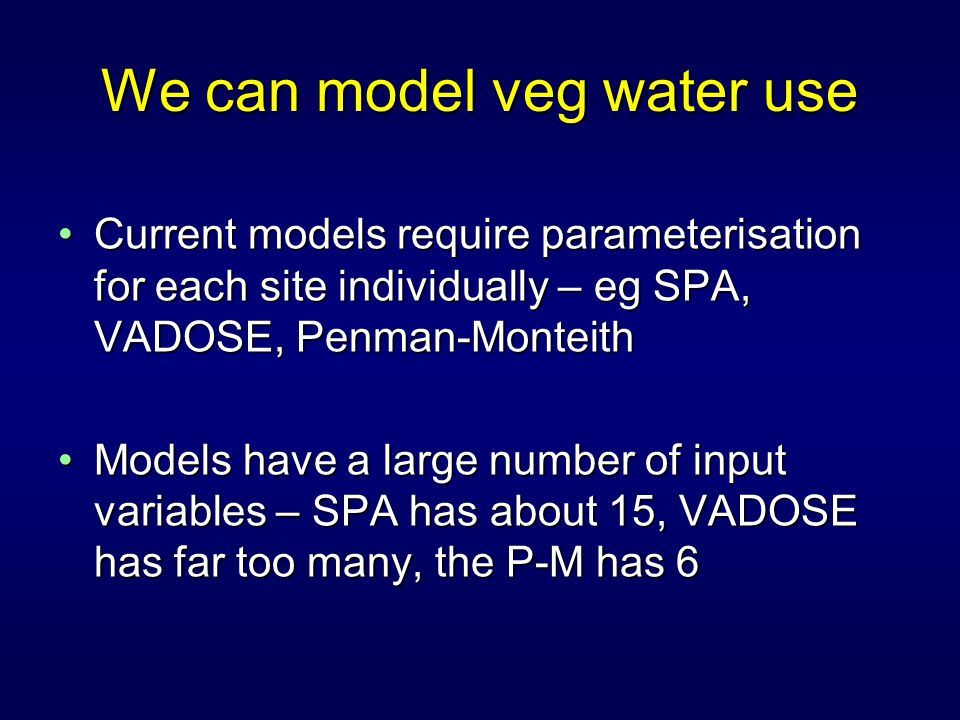 Current models require parameterisation for each site individually – eg SPA, VADOSE, Penman-MonteithCurrent models require parameterisation for each site individually – eg SPA, VADOSE, Penman-Monteith Models have a large number of input variables – SPA has about 15, VADOSE has far too many, the P-M has 6Models have a large number of input variables – SPA has about 15, VADOSE has far too many, the P-M has 6 We can model veg water use