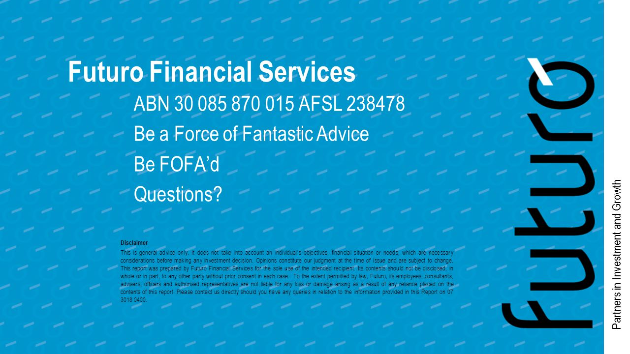 Partners in Investment and Growth Futuro Financial Services ABN 30 085 870 015 AFSL 238478 Be a Force of Fantastic Advice Be FOFA'd Questions.