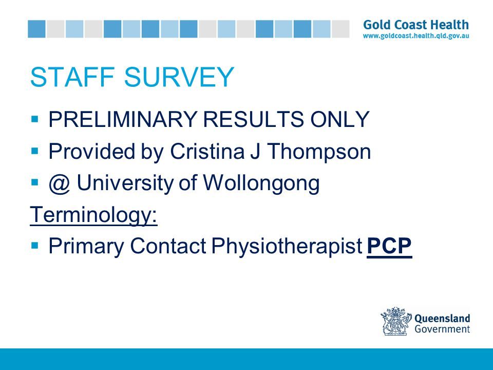 STAFF SURVEY  PRELIMINARY RESULTS ONLY  Provided by Cristina J Thompson  @ University of Wollongong Terminology:  Primary Contact Physiotherapist PCP