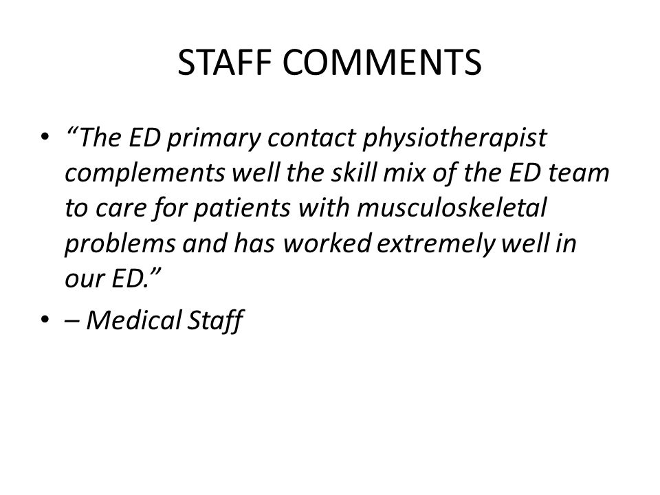 STAFF COMMENTS The ED primary contact physiotherapist complements well the skill mix of the ED team to care for patients with musculoskeletal problems and has worked extremely well in our ED. – Medical Staff