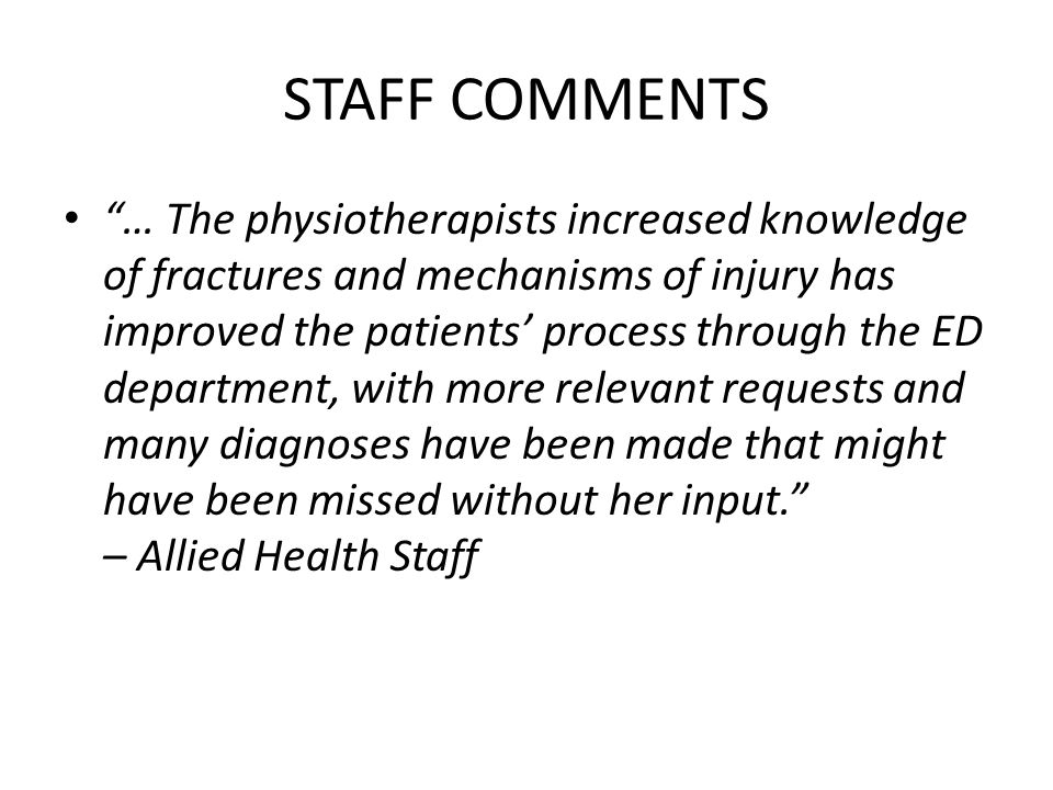 STAFF COMMENTS … The physiotherapists increased knowledge of fractures and mechanisms of injury has improved the patients' process through the ED department, with more relevant requests and many diagnoses have been made that might have been missed without her input. – Allied Health Staff