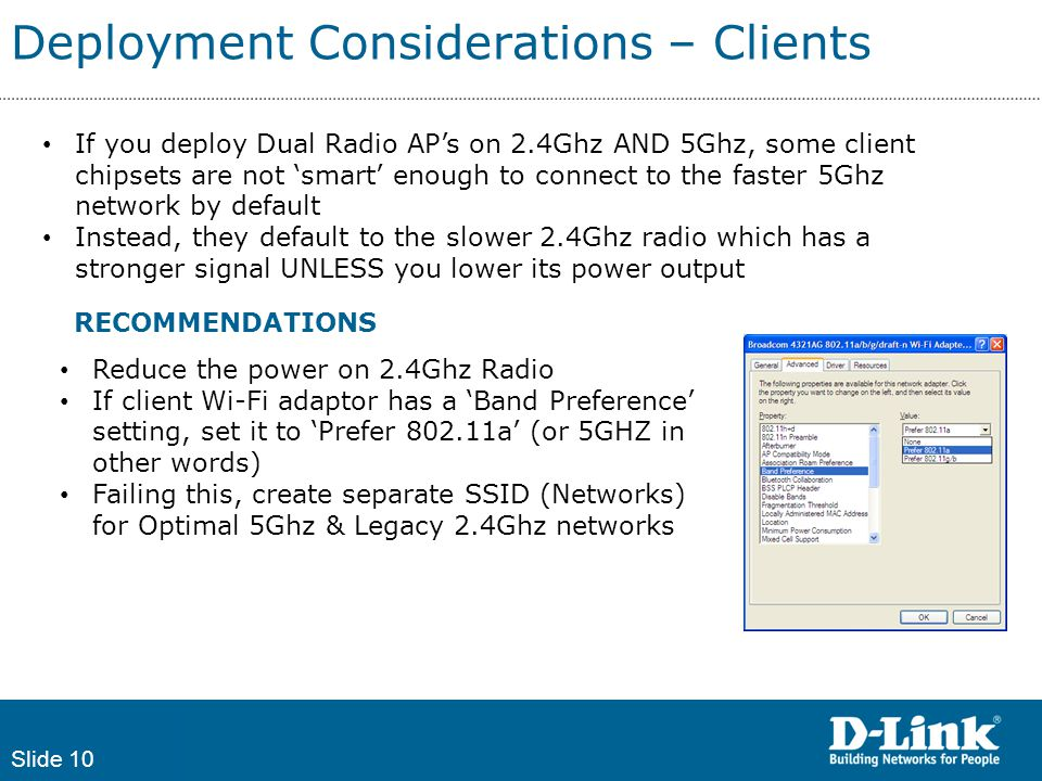 Slide 10 Deployment Considerations – Clients If you deploy Dual Radio AP's on 2.4Ghz AND 5Ghz, some client chipsets are not 'smart' enough to connect to the faster 5Ghz network by default Instead, they default to the slower 2.4Ghz radio which has a stronger signal UNLESS you lower its power output Reduce the power on 2.4Ghz Radio If client Wi-Fi adaptor has a 'Band Preference' setting, set it to 'Prefer 802.11a' (or 5GHZ in other words) Failing this, create separate SSID (Networks) for Optimal 5Ghz & Legacy 2.4Ghz networks RECOMMENDATIONS