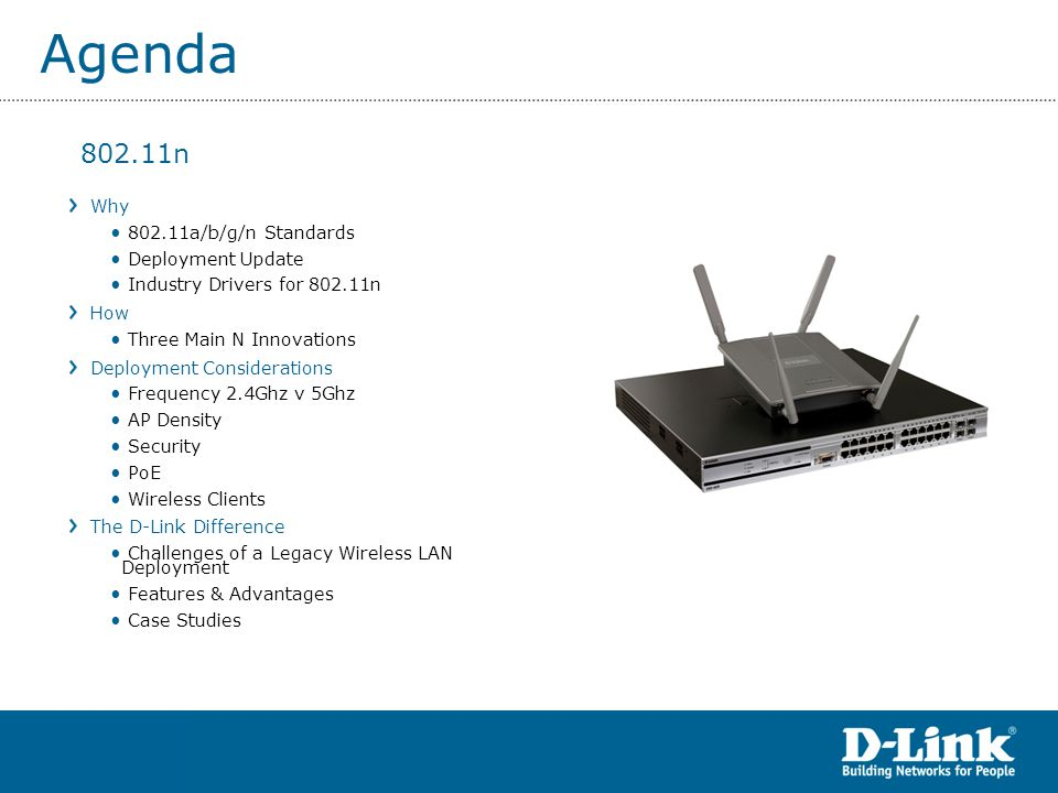 Agenda Why 802.11a/b/g/n Standards Deployment Update Industry Drivers for 802.11n How Three Main N Innovations Deployment Considerations Frequency 2.4Ghz v 5Ghz AP Density Security PoE Wireless Clients The D-Link Difference Challenges of a Legacy Wireless LAN Deployment Features & Advantages Case Studies 802.11n
