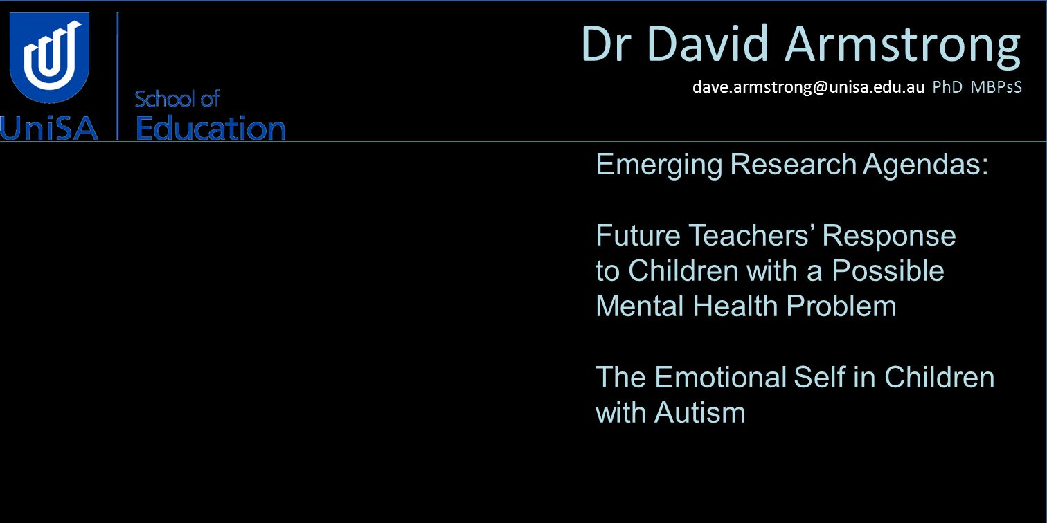 Dr David Armstrong dave.armstrong@unisa.edu.au PhD MBPsS Emerging Research Agendas: Future Teachers' Response to Children with a Possible Mental Health Problem The Emotional Self in Children with Autism