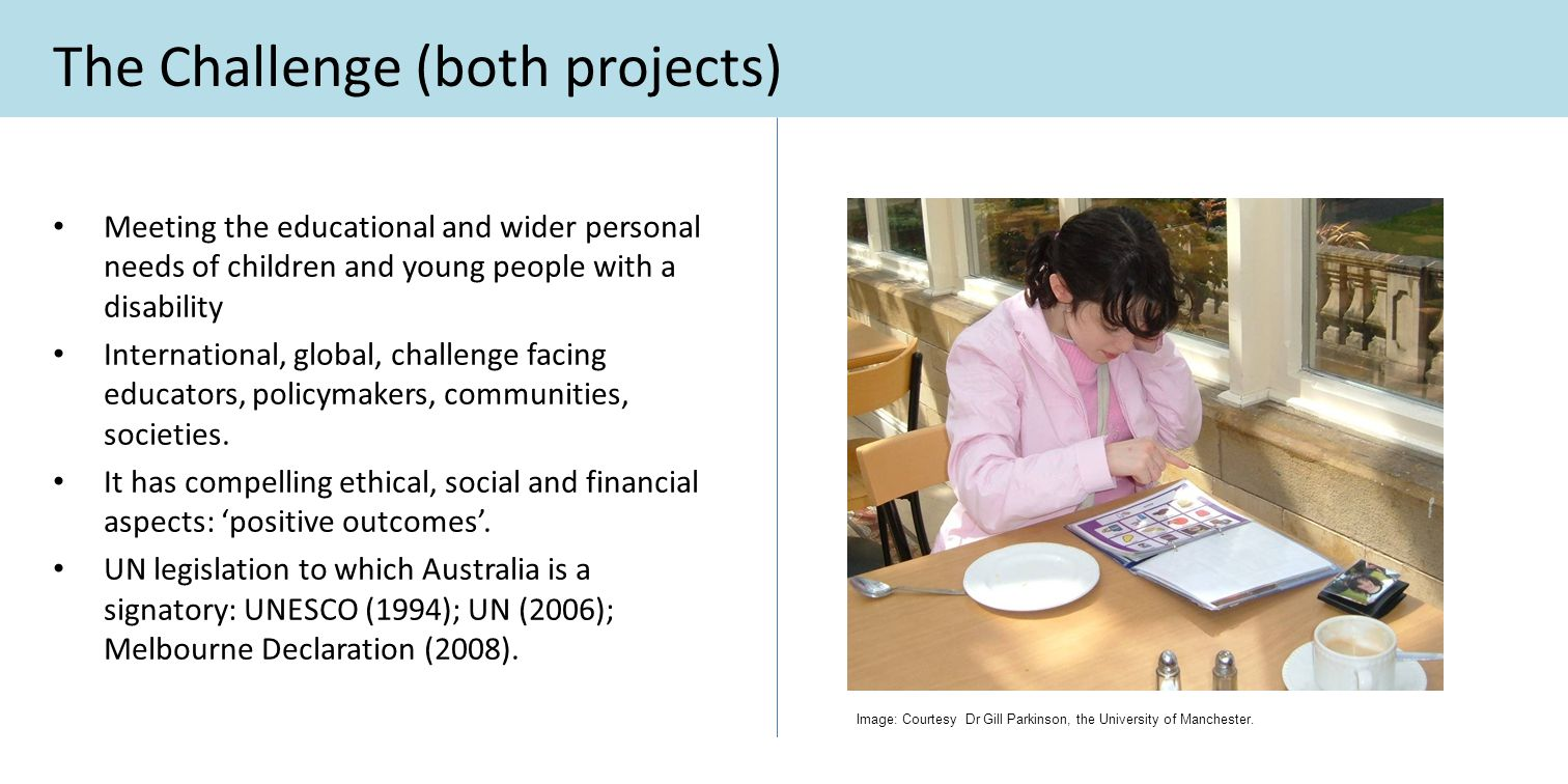 The Challenge (both projects) Meeting the educational and wider personal needs of children and young people with a disability International, global, c