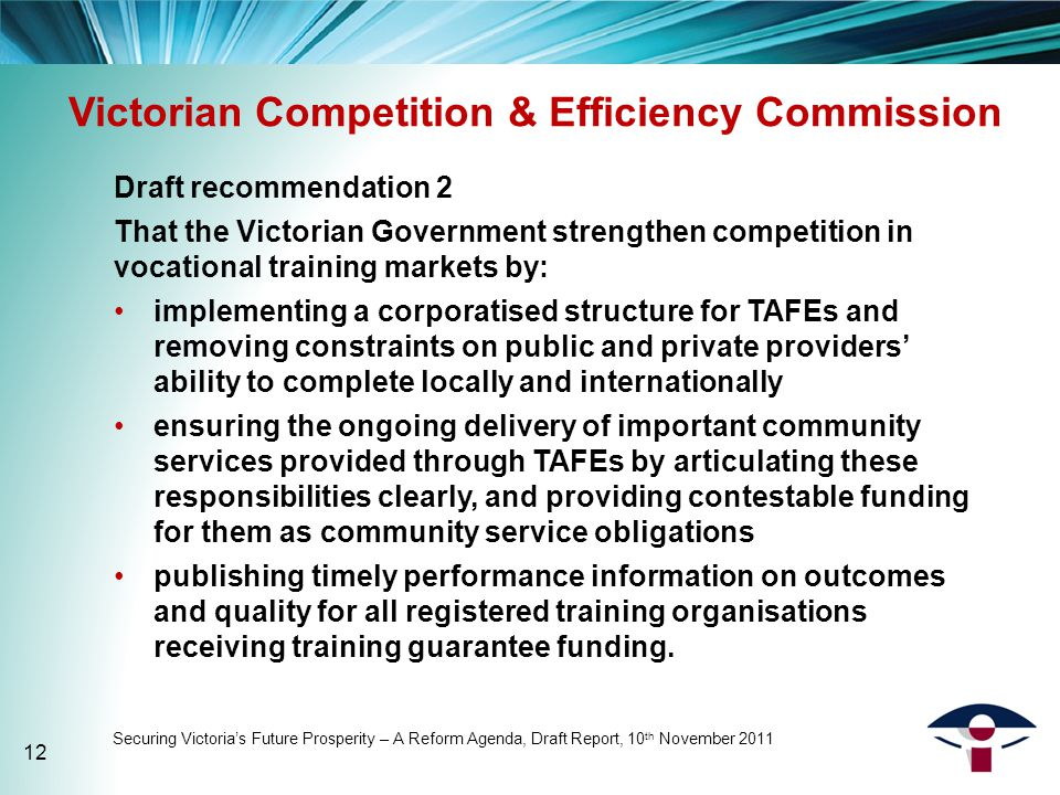 Victorian Competition & Efficiency Commission Draft recommendation 2 That the Victorian Government strengthen competition in vocational training markets by: implementing a corporatised structure for TAFEs and removing constraints on public and private providers' ability to complete locally and internationally ensuring the ongoing delivery of important community services provided through TAFEs by articulating these responsibilities clearly, and providing contestable funding for them as community service obligations publishing timely performance information on outcomes and quality for all registered training organisations receiving training guarantee funding.
