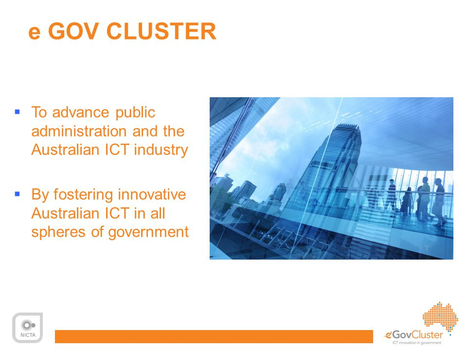 11 e GOV CLUSTER  To advance public administration and the Australian ICT industry  By fostering innovative Australian ICT in all spheres of government