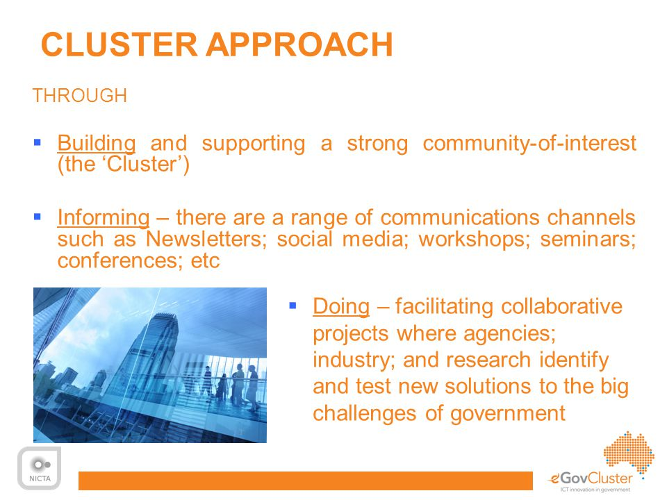 12 CLUSTER APPROACH THROUGH  Building and supporting a strong community-of-interest (the 'Cluster')  Informing – there are a range of communications channels such as Newsletters; social media; workshops; seminars; conferences; etc  Doing – facilitating collaborative projects where agencies; industry; and research identify and test new solutions to the big challenges of government