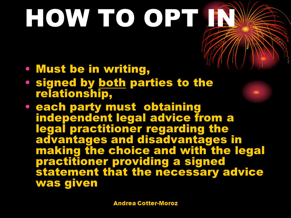 Andrea Cotter-Moroz HOW TO OPT IN Must be in writing, signed by both parties to the relationship, each party must obtaining independent legal advice f