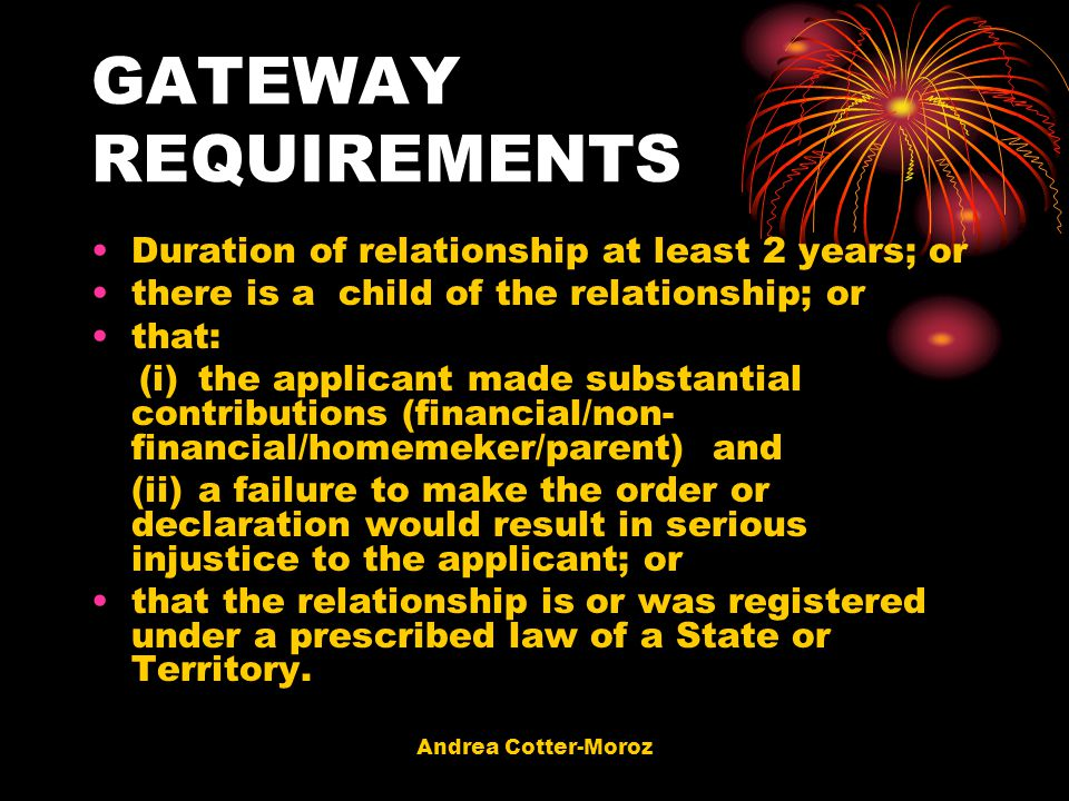 Andrea Cotter-Moroz GATEWAY REQUIREMENTS Duration of relationship at least 2 years; or there is a child of the relationship; or that: (i)the applicant