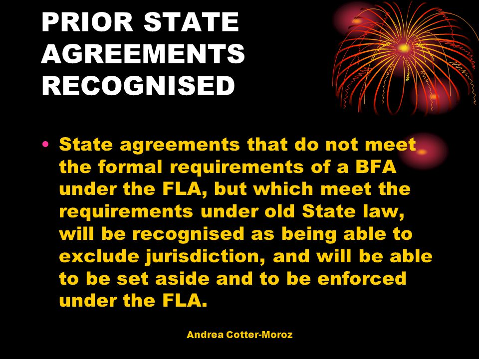 Andrea Cotter-Moroz PRIOR STATE AGREEMENTS RECOGNISED State agreements that do not meet the formal requirements of a BFA under the FLA, but which meet