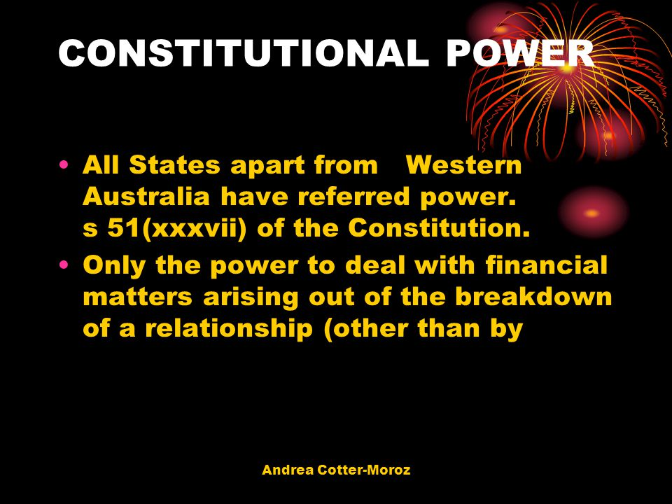 Andrea Cotter-Moroz CONSTITUTIONAL POWER All States apart from Western Australia have referred power. s 51(xxxvii) of the Constitution. Only the power