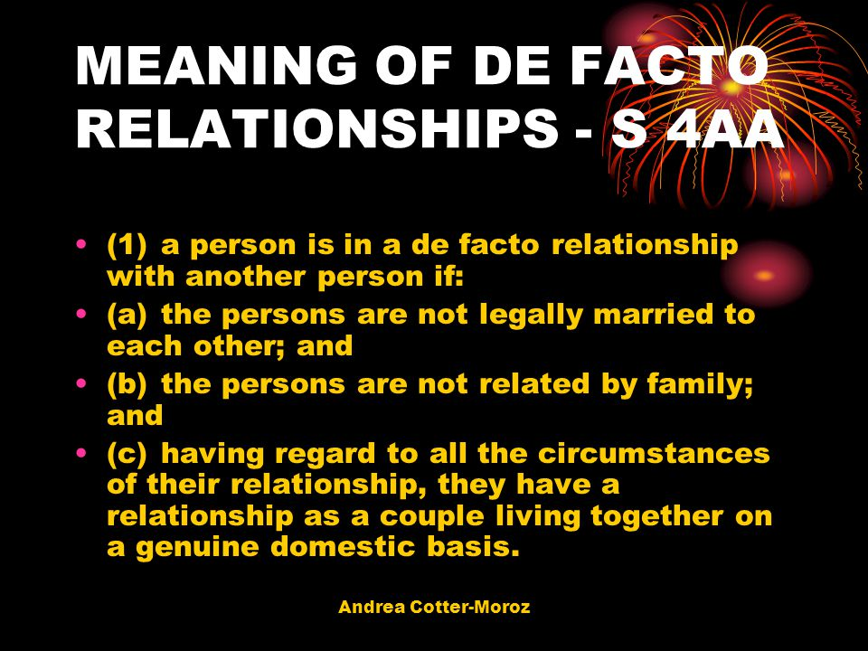 Andrea Cotter-Moroz MEANING OF DE FACTO RELATIONSHIPS - S 4AA (1)a person is in a de facto relationship with another person if: (a)the persons are not