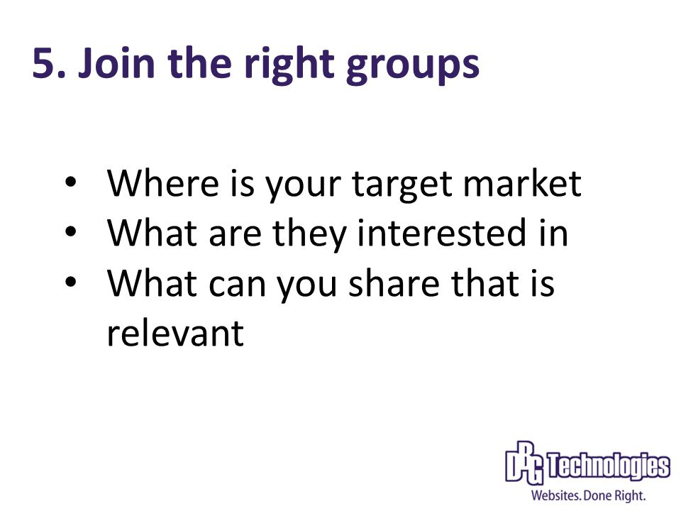 5. Join the right groups Where is your target market What are they interested in What can you share that is relevant