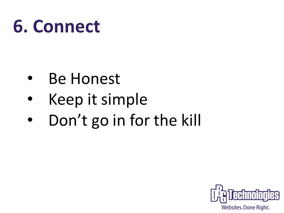 6. Connect Be Honest Keep it simple Don't go in for the kill