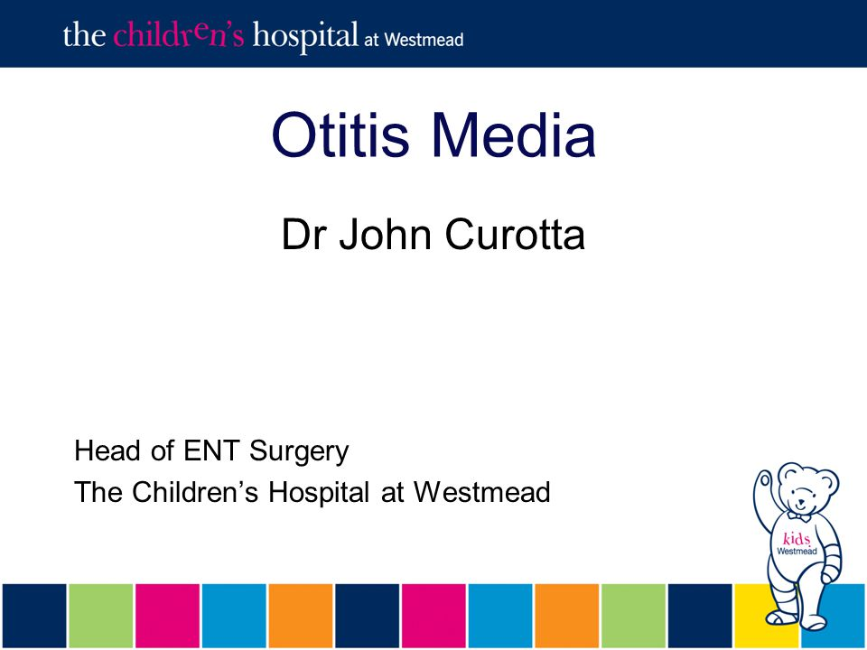 Otitis Media Dr John Curotta Head of ENT Surgery The Children's Hospital at Westmead