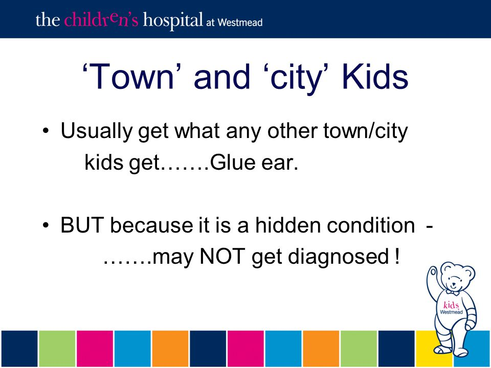 'Town' and 'city' Kids Usually get what any other town/city kids get…….Glue ear.