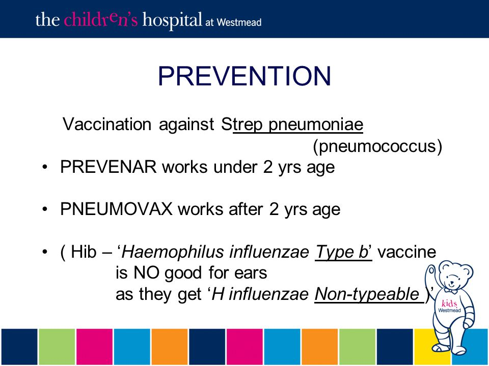 PREVENTION Vaccination against Strep pneumoniae (pneumococcus) PREVENAR works under 2 yrs age PNEUMOVAX works after 2 yrs age ( Hib – 'Haemophilus influenzae Type b' vaccine is NO good for ears as they get 'H influenzae Non-typeable )'