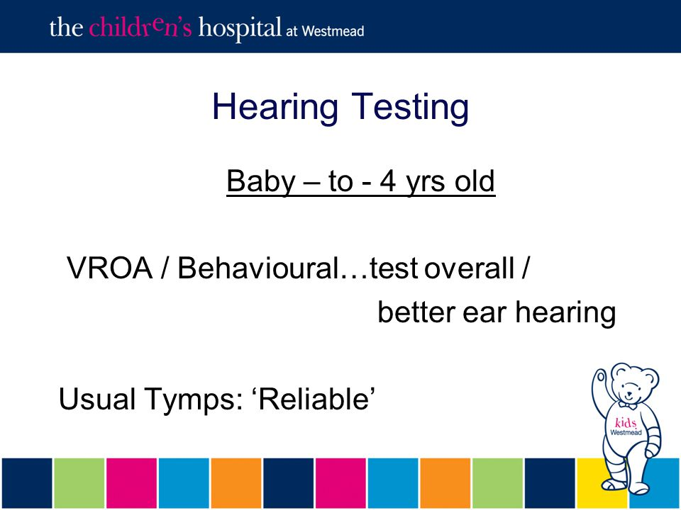 Hearing Testing Baby – to - 4 yrs old VROA / Behavioural…test overall / better ear hearing Usual Tymps: 'Reliable'