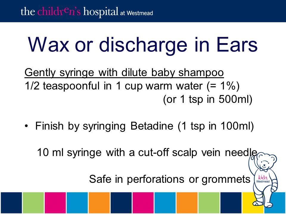 Wax or discharge in Ears Gently syringe with dilute baby shampoo 1/2 teaspoonful in 1 cup warm water (= 1%) (or 1 tsp in 500ml) Finish by syringing Betadine (1 tsp in 100ml) 10 ml syringe with a cut-off scalp vein needle Safe in perforations or grommets