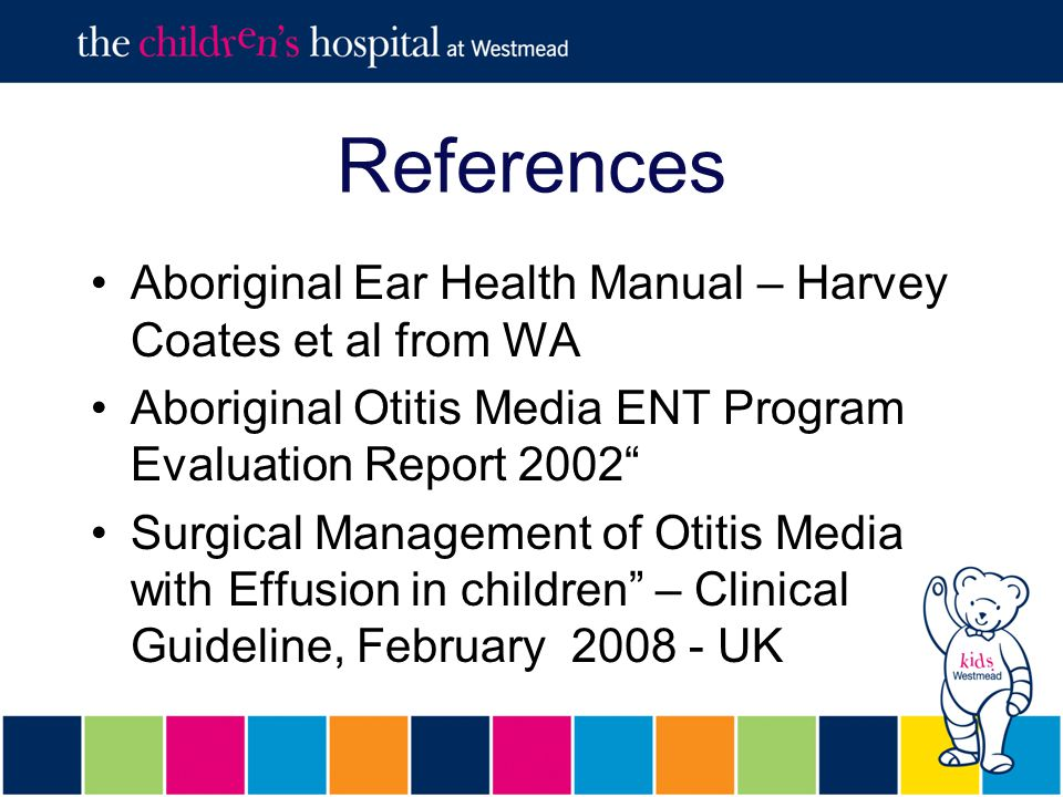 References Aboriginal Ear Health Manual – Harvey Coates et al from WA Aboriginal Otitis Media ENT Program Evaluation Report 2002 Surgical Management of Otitis Media with Effusion in children – Clinical Guideline, February 2008 - UK