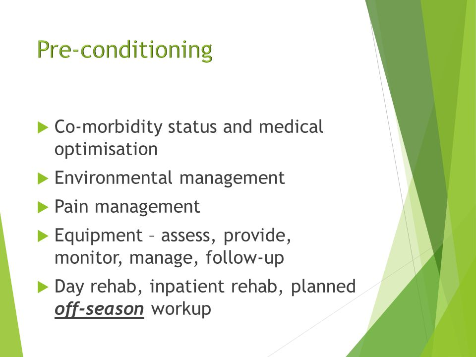  Co-morbidity status and medical optimisation  Environmental management  Pain management  Equipment – assess, provide, monitor, manage, follow-up  Day rehab, inpatient rehab, planned off-season workup