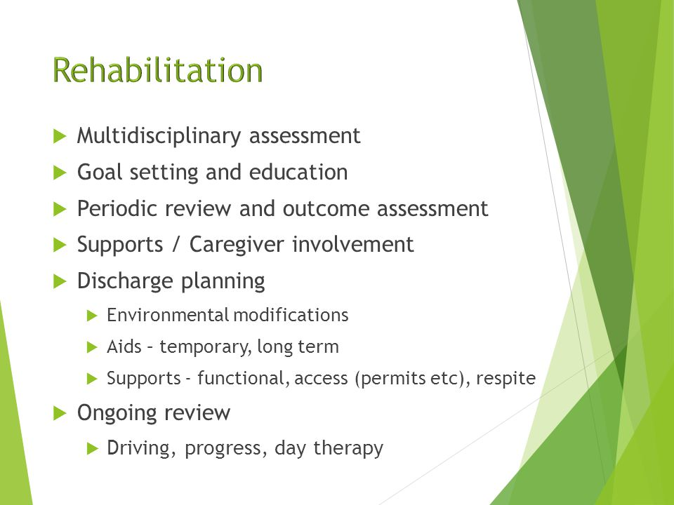  Multidisciplinary assessment  Goal setting and education  Periodic review and outcome assessment  Supports / Caregiver involvement  Discharge planning  Environmental modifications  Aids – temporary, long term  Supports - functional, access (permits etc), respite  Ongoing review  Driving, progress, day therapy