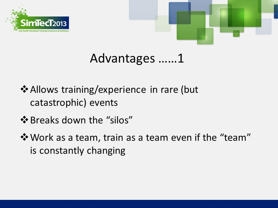 "Advantages ……1  Allows training/experience in rare (but catastrophic) events  Breaks down the ""silos""  Work as a team, train as a team even if the"