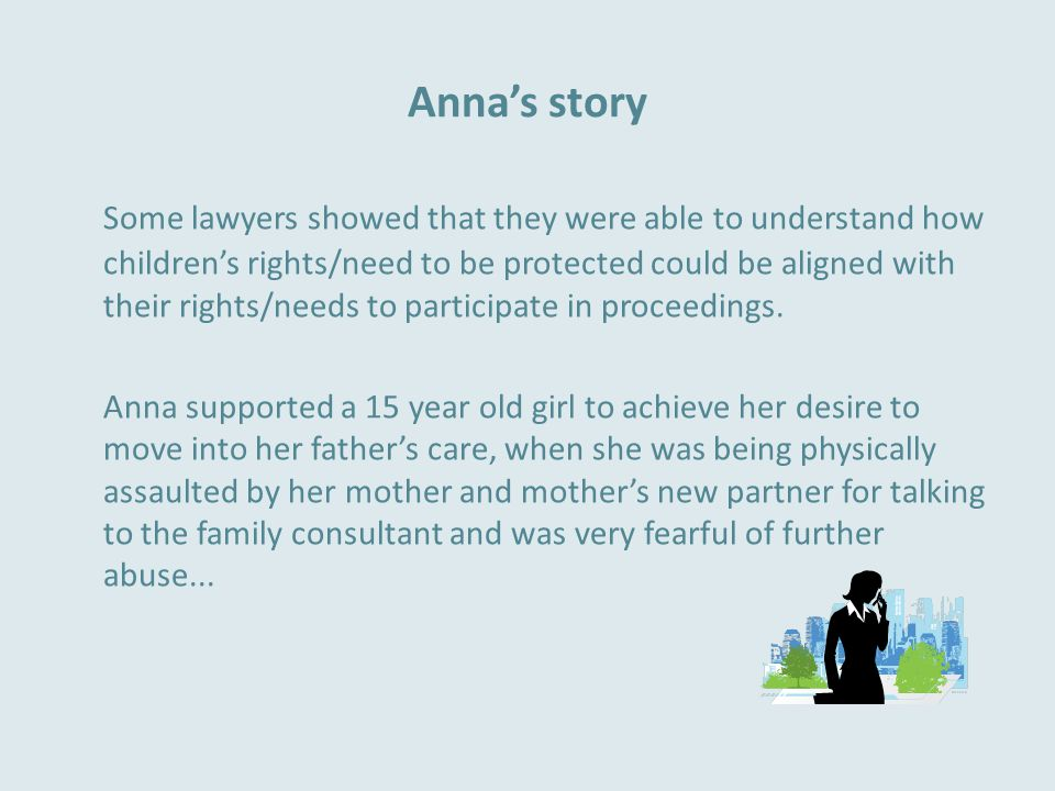Anna's story Some lawyers showed that they were able to understand how children's rights/need to be protected could be aligned with their rights/needs to participate in proceedings.