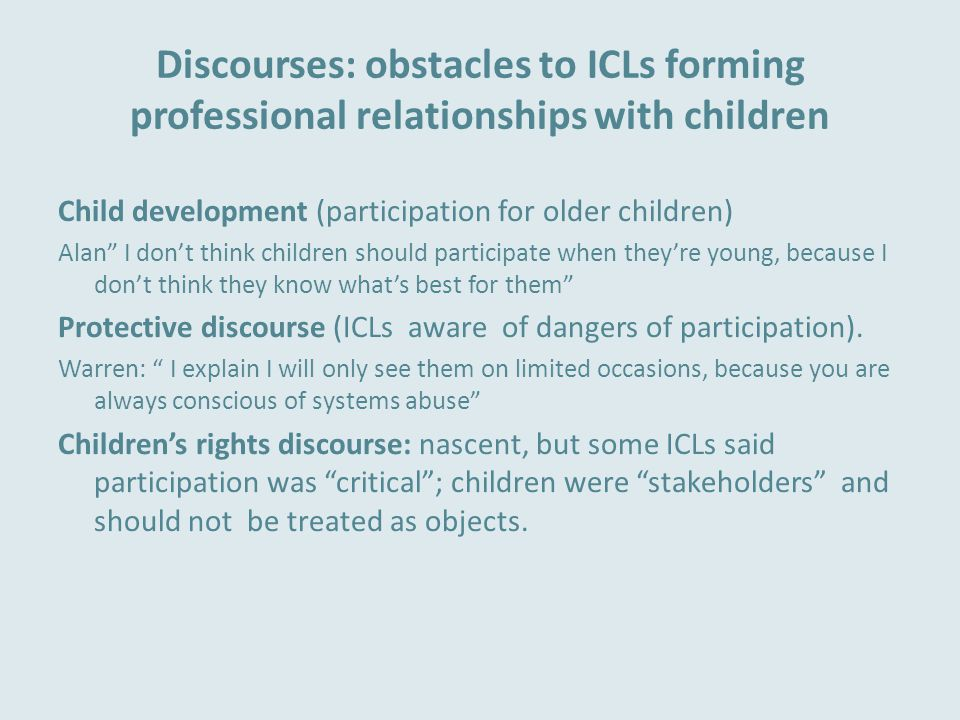 Discourses: obstacles to ICLs forming professional relationships with children Child development (participation for older children) Alan I don't think children should participate when they're young, because I don't think they know what's best for them Protective discourse (ICLs aware of dangers of participation).