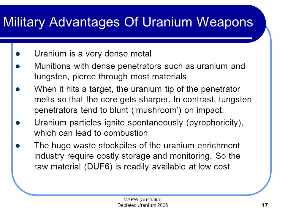 MAPW (Australia) Depleted Uranium 200617 Uranium is a very dense metal Munitions with dense penetrators such as uranium and tungsten, pierce through most materials When it hits a target, the uranium tip of the penetrator melts so that the core gets sharper.