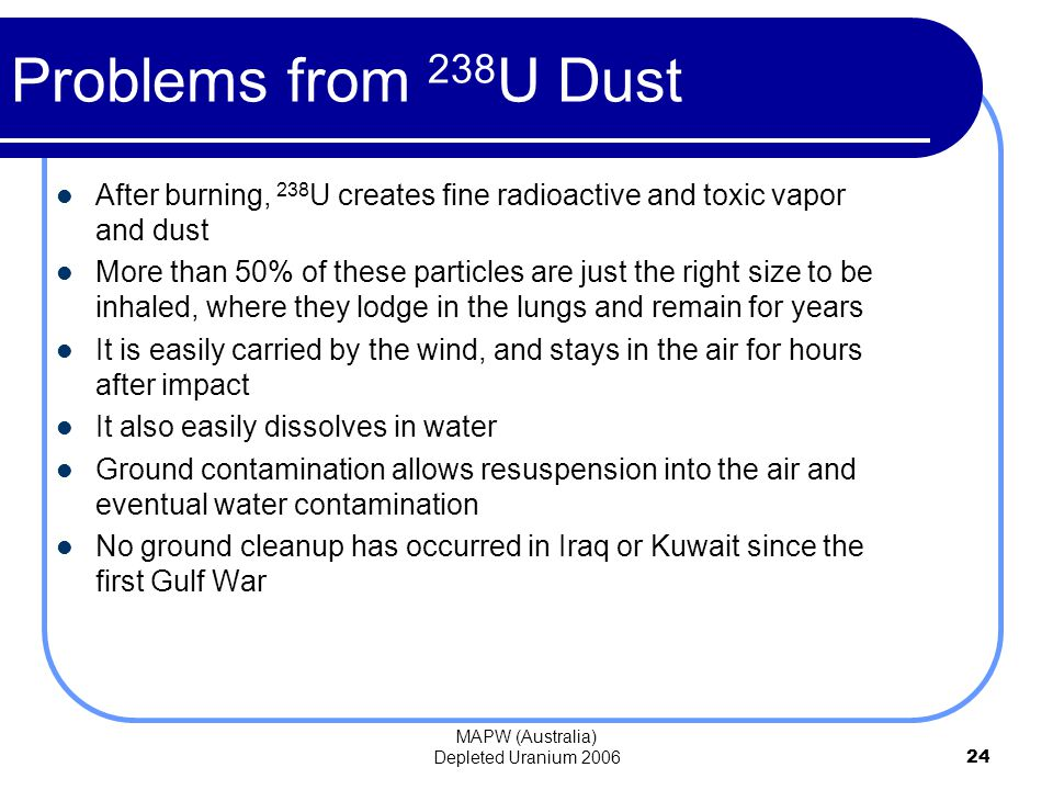 MAPW (Australia) Depleted Uranium 200624 Problems from 238 U Dust After burning, 238 U creates fine radioactive and toxic vapor and dust More than 50% of these particles are just the right size to be inhaled, where they lodge in the lungs and remain for years It is easily carried by the wind, and stays in the air for hours after impact It also easily dissolves in water Ground contamination allows resuspension into the air and eventual water contamination No ground cleanup has occurred in Iraq or Kuwait since the first Gulf War