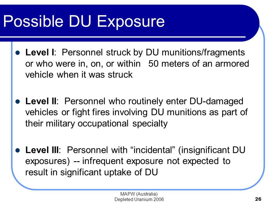 MAPW (Australia) Depleted Uranium 200626 Possible DU Exposure Level I: Personnel struck by DU munitions/fragments or who were in, on, or within 50 meters of an armored vehicle when it was struck Level II: Personnel who routinely enter DU-damaged vehicles or fight fires involving DU munitions as part of their military occupational specialty Level III: Personnel with incidental (insignificant DU exposures) -- infrequent exposure not expected to result in significant uptake of DU