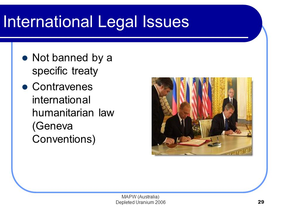 MAPW (Australia) Depleted Uranium 200629 International Legal Issues Not banned by a specific treaty Contravenes international humanitarian law (Geneva