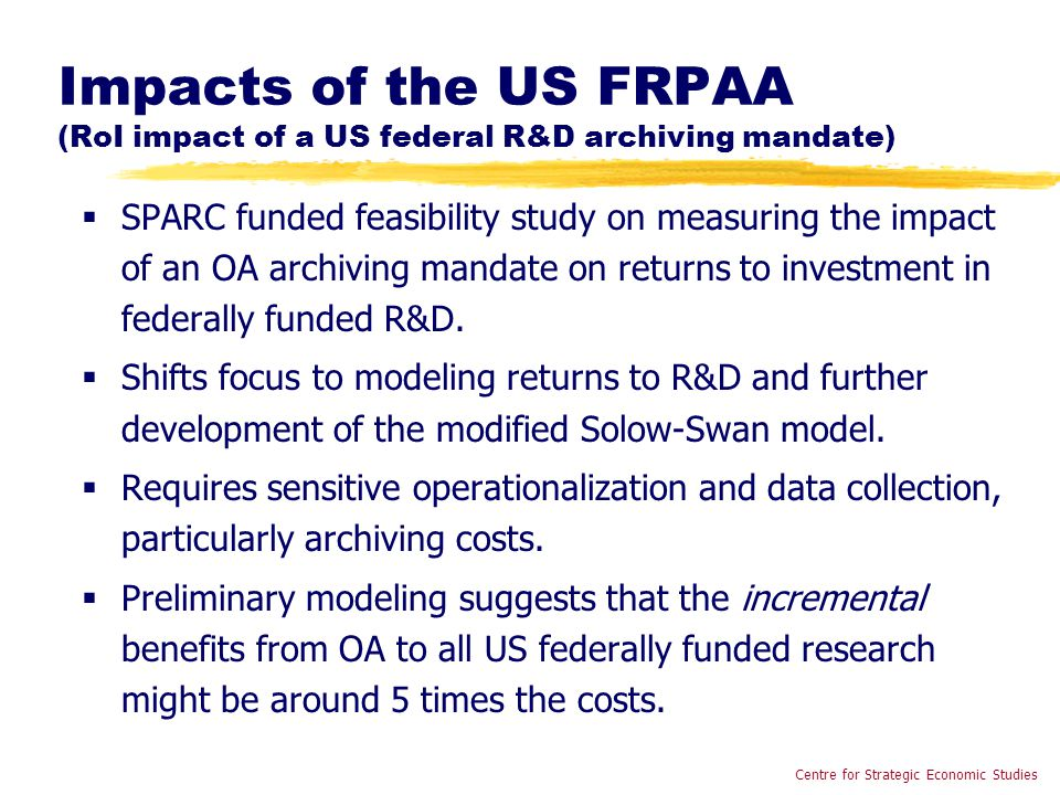 Impacts of the US FRPAA (RoI impact of a US federal R&D archiving mandate)  SPARC funded feasibility study on measuring the impact of an OA archiving mandate on returns to investment in federally funded R&D.