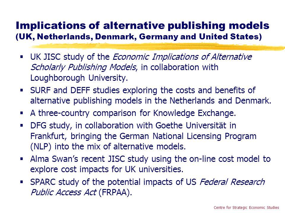 Implications of alternative publishing models (UK, Netherlands, Denmark, Germany and United States)  UK JISC study of the Economic Implications of Alternative Scholarly Publishing Models, in collaboration with Loughborough University.